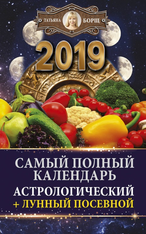 Samyj polnyj kalendar na 2019 god: astrologicheskij + lunnyj posevnoj