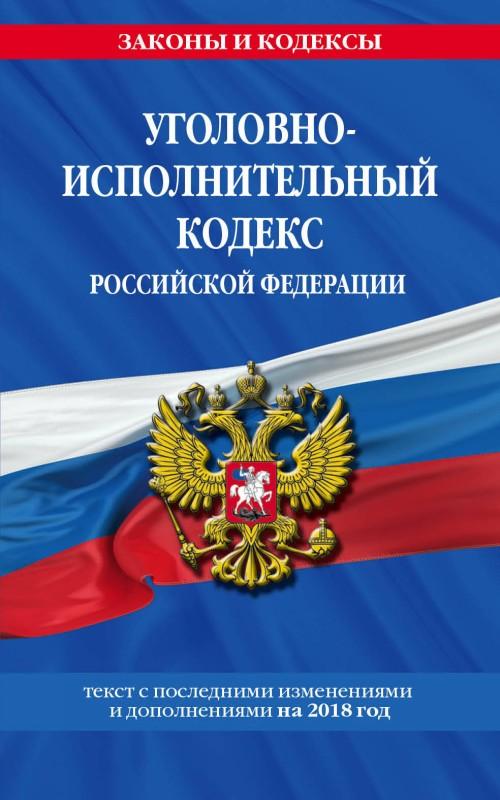 Ugolovno-ispolnitelnyj kodeks Rossijskoj Federatsii: tekst s posl. izm. i dop. na 2018 g.