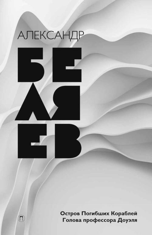 Александр Беляев. Собрание сочинений. Том 1. Остров Погибших Кораблей. Голова профессора Доуэля