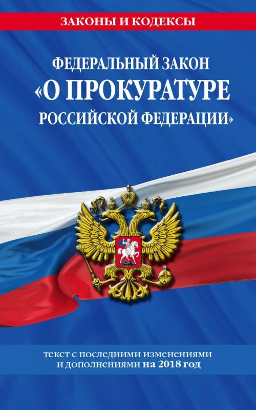 "Federalnyj zakon ""O prokurature Rossijskoj Federatsii"": tekst s posl. izm. i dop. na 2018 god"