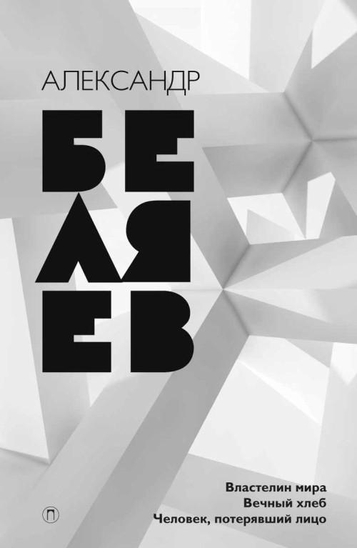 Александр Беляев. Собрание сочинений. Том 4. Властелин мира. Человек, потерявший лицо. Вечный хлеб