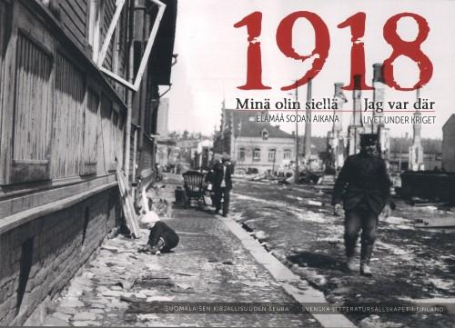 1918 Minä olin siellä : elämää sodan aikana. 1918 Jag var där : livet under kriget