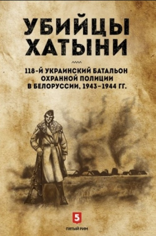 Убийцы Хатыни: 118-й украинский батальон охранной полиции в Белоруссии, 1943-1944 гг.