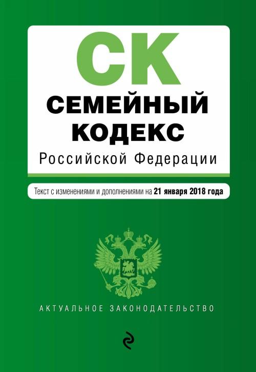 Semejnyj kodeks Rossijskoj Federatsii. Tekst s izm. i dop. na 21 janvarja 2018 g.