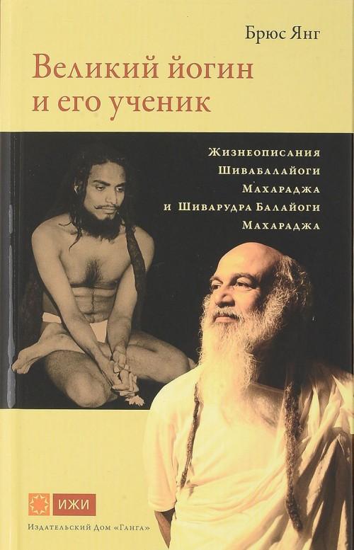 Velikij jogin i ego uchenik. Zhizneopisanija Shivabalajogi Makharadzha i Shivarudra Balajogi Makharadzha