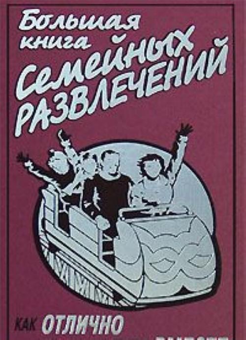 Bolshaja kniga semejnykh razvlechenij. Kak otlichno provesti vremja vmeste