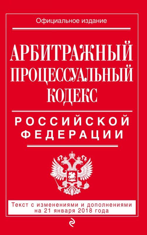 Arbitrazhnyj protsessualnyj kodeks Rossijskoj Federatsii: tekst s izmenenijami i dopolnenijami na 21 janvarja 2018 g.
