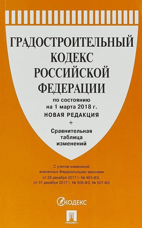 Gradostroitelnyj kodeks RF (po sost.na 01.03.2018 g.)+Sravnitelnaja tablitsa izm