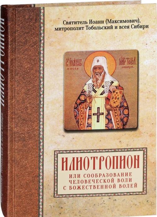Svjatitel Ioann (Maksimovich), mitropolit Tobolskij i vseja Sibiri. Iliotropion ili soobrazovanie chelovecheskoj voli s Bozhestvennoj volej