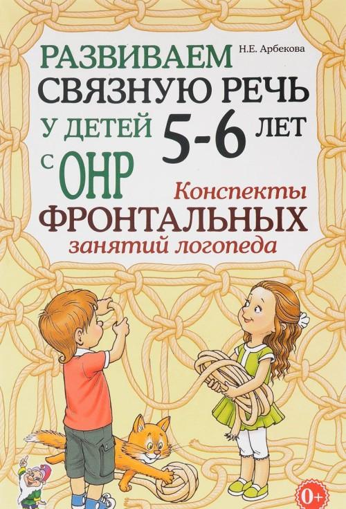 Развиваем связную речь у детей 5-6 лет с ОНР. Конспекты фронтальных занятий логопеда