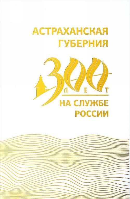 Astrakhanskaja gubernija. 300 let na sluzhbe Rossii