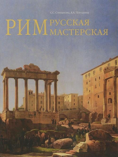 Rim - russkaja masterskaja. Ocherki o koloniii russkikh khudozhnikov 1830-1850-kh godov