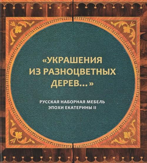 Ukrashenija iz raznotsvetnykh derev... Russkaja nabornaja mebel epokhi Ekateriny II. Katalog k vystavke