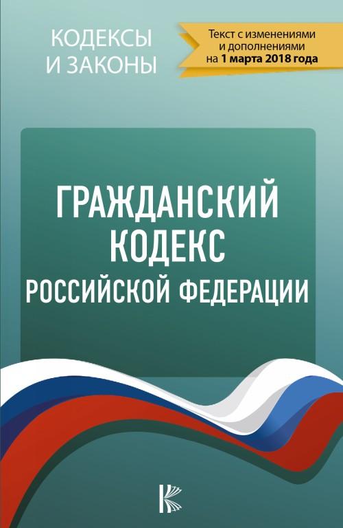 Grazhdanskij Kodeks Rossijskoj Federatsii. Po sostojaniju na 01.03.2018 g.