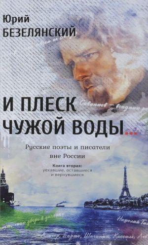 I plesk chuzhoj vody... Russkie poety i pisateli vne Rossii. Kniga 2. Uekhavshie, ostavshiesja i vernuvshiesja