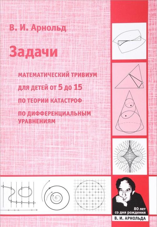 Zadachi. Matematicheskij trivium, dlja detej ot 5 do 15 let, po teorii katastrof, po differentsialnym uravnenijam