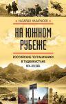 Na juzhnom rubezhe. Rossijskie pogranichniki v Tadzhikistane XIX-XXI vv.
