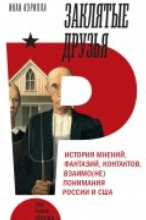 Zakljatye druzja. Istorija mnenij, fantazij, kontaktov, vzaimo(ne)ponimanija Rossii i SSHA