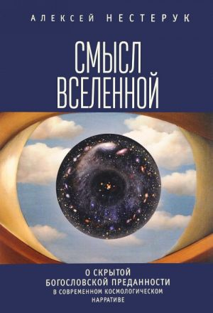 Smysl vselennoj. O skrytoj bogoslovskoj predannosti v sovremennom i kosmologicheskom narrative. Ekzistentsialno-fenomenologicheskaja eksplikatsija
