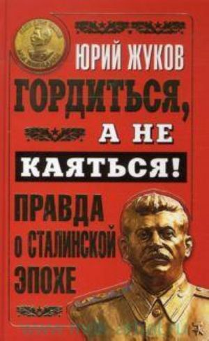 Gorditsja, a ne kajatsja! Pravda o Stalinskoj epokhe.