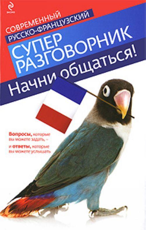 Начни общаться! Современный русско-французский суперразговорник.