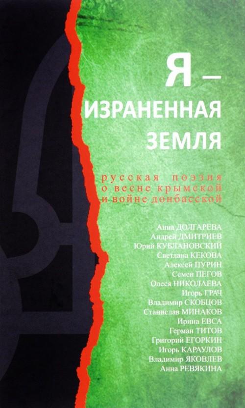 Ja - izranennaja zemlja. Russkaja poezija o vesne krymskoj i vojne donbasskoj