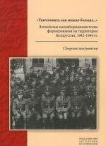 """""""Unichtozhit kak mozhno bolshe..."""". Latvijskie kollaboratsionistskie formirovanija na territorii Belorussii, 1942-1944 gg."""