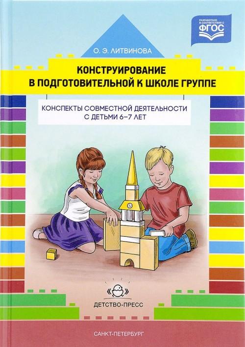 Konstruirovanie v podgotovitelnoj k shkole gruppe. Konspekty sovmestnoj dejatelnosti s detmi 6-7 let. Uchebno-metodicheskoe posobie