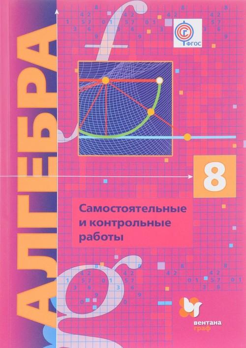 Algebra. 8 klass. Samostojatelnye i kontrolnye raboty