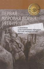 Pervaja mirovaja vojna 1914-1918 gg. v dnevnikakh i vospominanijakh ofitserov Russkoj imperatorskoj armii