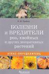 Bolezni i vrediteli roz, khvojnykh i drugikh dekorativnykh rastenij. Atlas-opredelitel