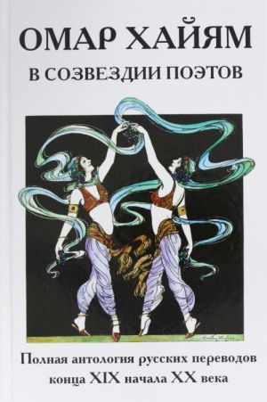 Omar Khajjam v sozvezdii poetov. Polnaja antologija russkikh perevodov kontsa XIX nachala XX veka