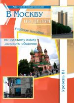 V Moskvu po delam. A text book of Russian language for English speaking non-beginners for business communication. Level B1