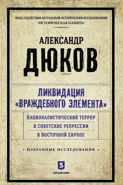 """Ликвидация """"враждебного элемента"""". Националистический террор и советские репрессии в Восточной Европе."""