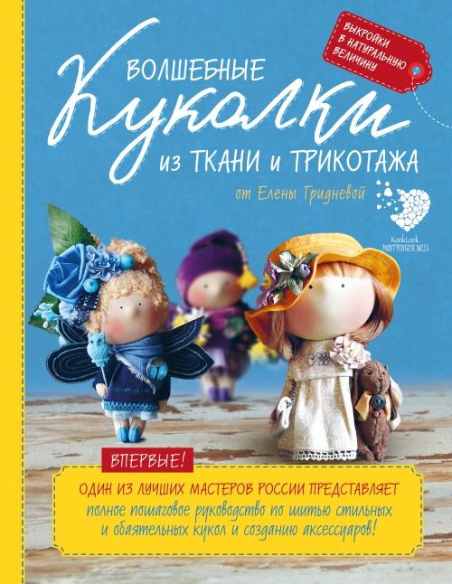 Volshebnye kukolki iz tkani i trikotazha ot Eleny Gridnevoj. Polnoe poshagovoe rukovodstvo po shitju kukol i sozdaniju aksessuarov