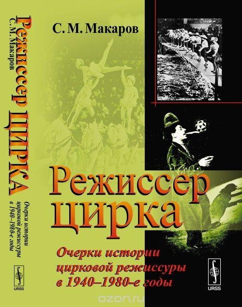 Rezhisser tsirka. Ocherki istorii tsirkovoj rezhissury v 1940-1980-e gody