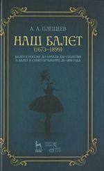 Nash balet. 1673-1899. Balet v Rossii do nachala XIX stoletija i balet v Sankt-Peterburge do 1899 goda