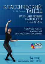 Klassicheskij tanets. Razmyshlenija baletnogo pedagoga. Master-klass muzhskogo teatralnogo uroka (+ DVD-ROM)