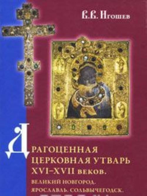 Dragotsennaja tserkovnaja utvar XVI–XVII vekov. Velikij Novgorod. Jaroslavl. Solvychegodsk