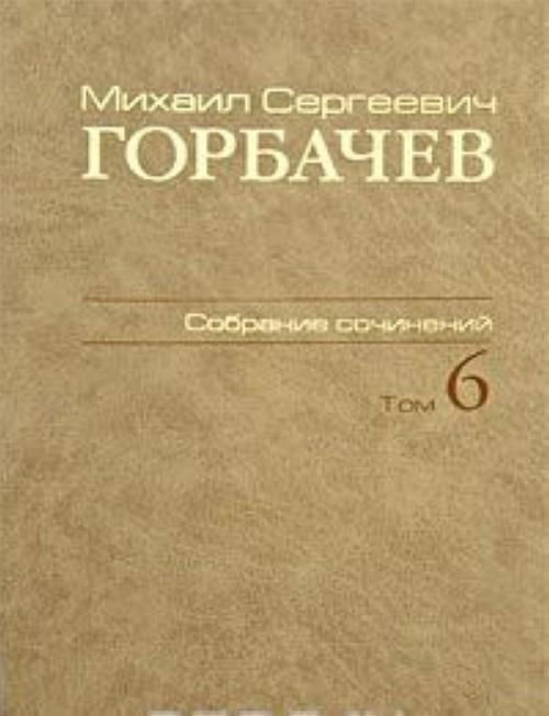 M. S. Gorbachev. Sobranie sochinenij. Tom 6. Fevral - maj 1987