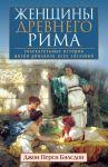 Zhenschiny Drevnego Rima. Uvlekatelnye istorii zhizni rimljanok vsekh soslovij