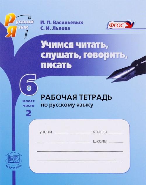 Russkij jazyk. 6 klass. Uchimsja chitat, slushat, govorit, pisat. Rabochaja tetrad. V 2 chastjakh. Chast 2. Uchebnoe posobie