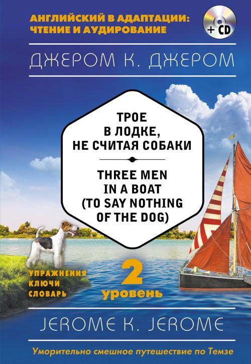 Troe v lodke, ne schitaja sobaki = Three Men in a Boat (to say Nothing of the Dog) (+ CD). 2-j uroven
