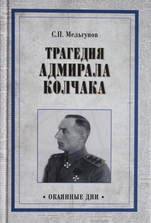 Tragedija admirala Kolchaka. Iz istorii Grazhdanskoj vojny na Volge, Urale i v Sibiri
