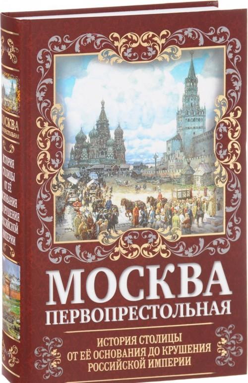 Moskva Pervoprestolnaja. Istorija stolitsy ot ee osnovanija do krushenija Rossijskoj imperii