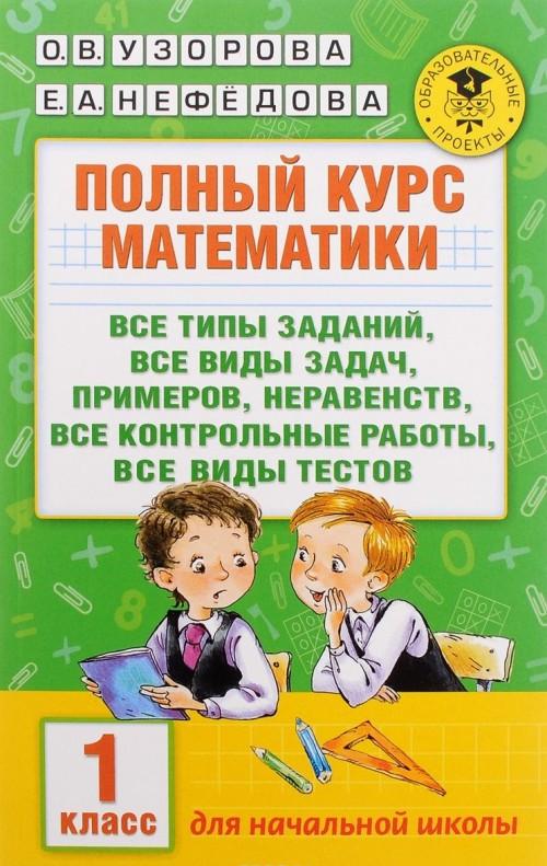 Polnyj kurs matematiki. 1 klass. Vse tipy zadanij, vse vidy zadach, primerov, neravenstv, vse kontrolnye