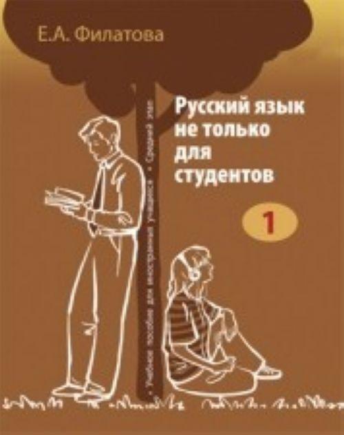 Русский язык не только для студентов - 1 : учебное пособие для иностранных учащихся