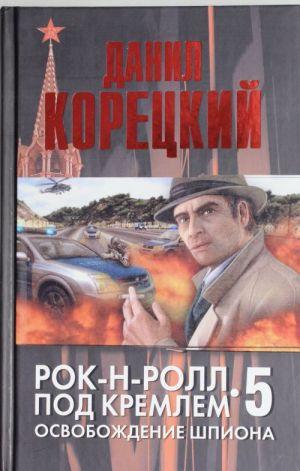 Rok-n-roll pod Kremlem. Kn. 5. Osvobozhdenie shpiona