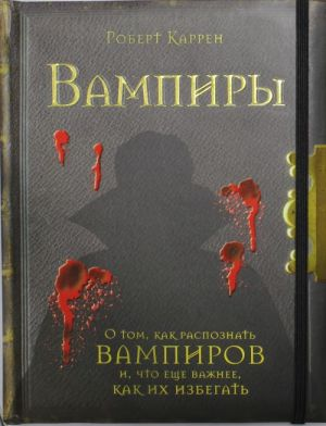 Vampiry : O tom, kak raspoznat vampirov i, chto esche vazhnee, kak ikh izbegat