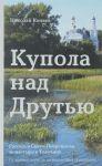 Kupola nad Drutju. Rasskaz o Svjato-Pokrovskom monastyre v Tolochine. Ot vremen varjagov do nashestvija Napoleona